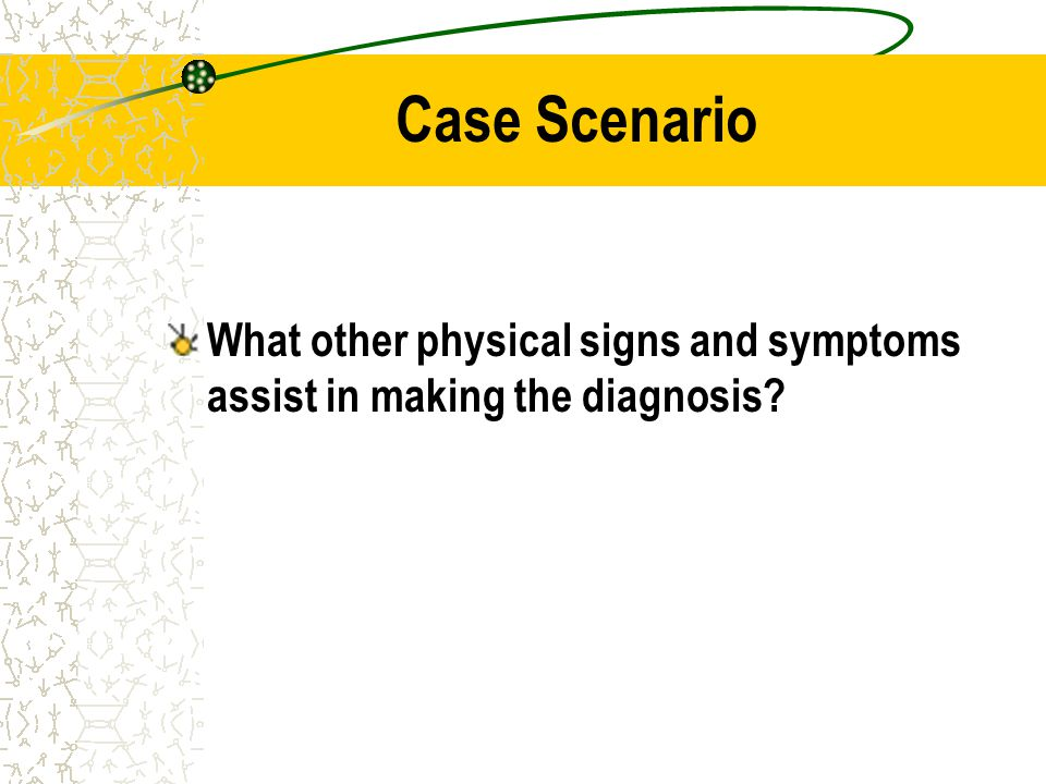 Case Scenario What other physical signs and symptoms assist in making the diagnosis