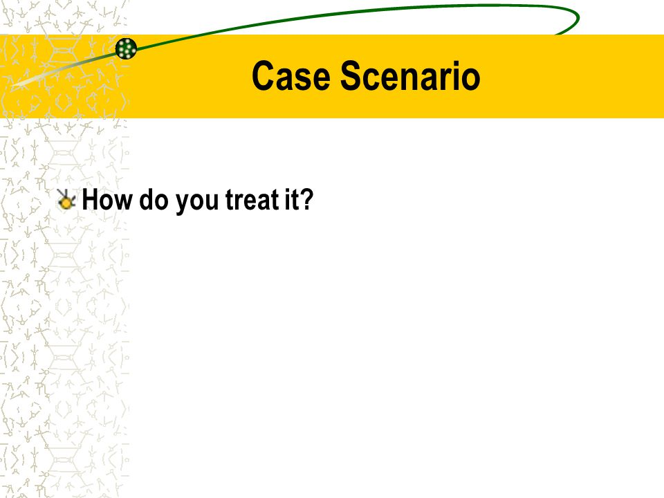 Case Scenario How do you treat it