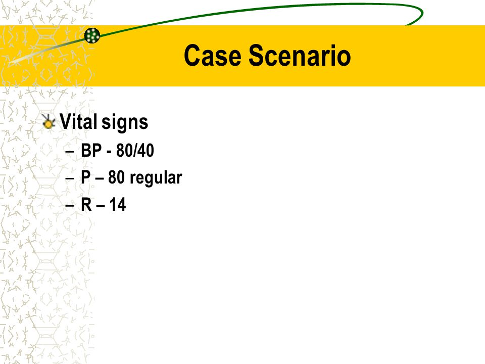 Case Scenario Vital signs BP - 80/40 P – 80 regular R – 14