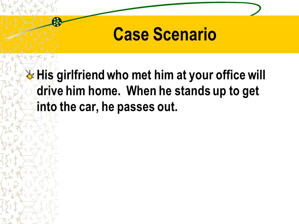 Case Scenario His girlfriend who met him at your office will drive him home.