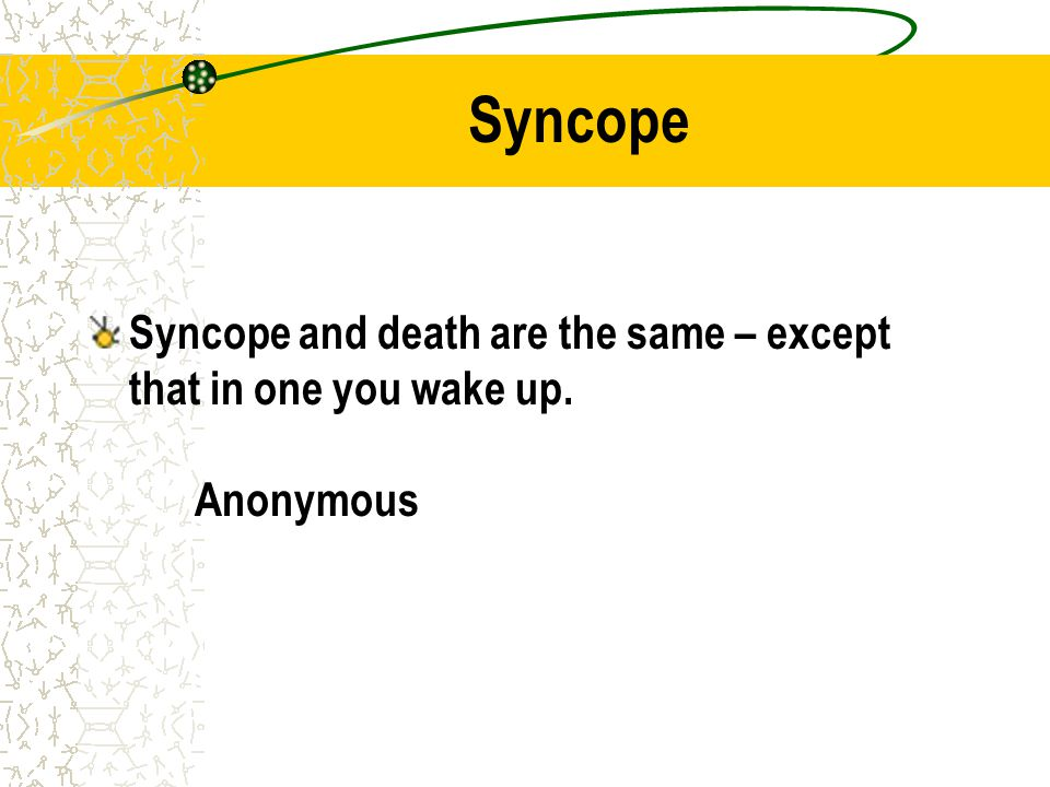 Syncope Syncope and death are the same – except that in one you wake up. Anonymous
