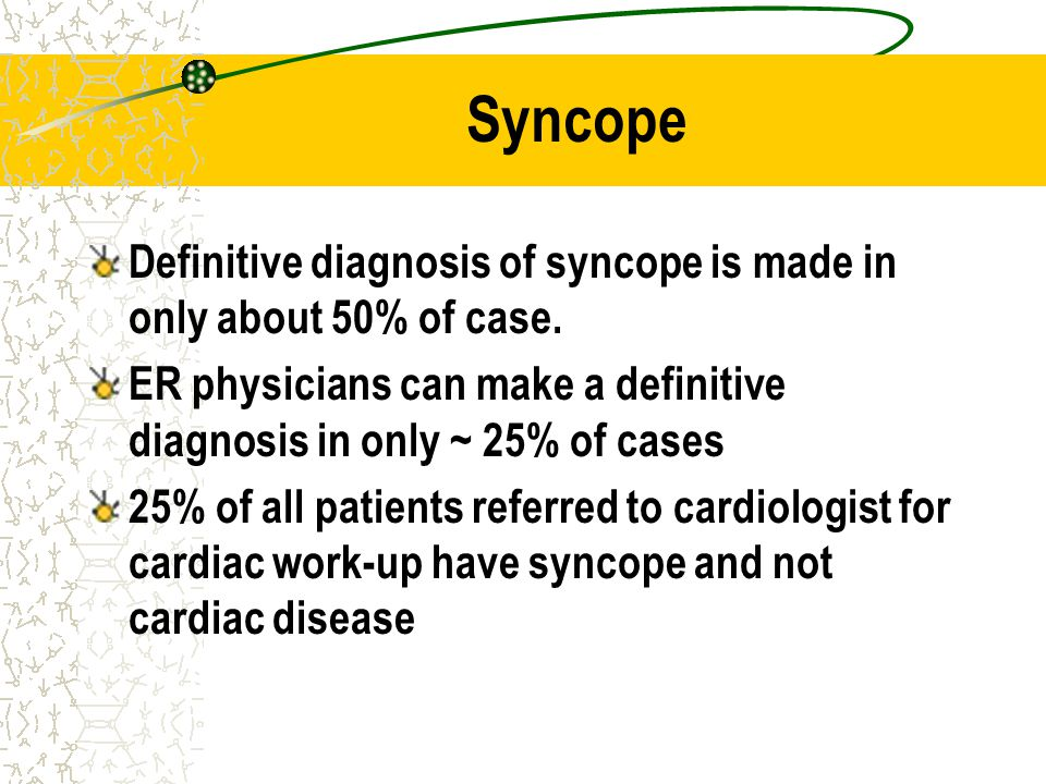 Syncope Definitive diagnosis of syncope is made in only about 50% of case. ER physicians can make a definitive diagnosis in only ~ 25% of cases.