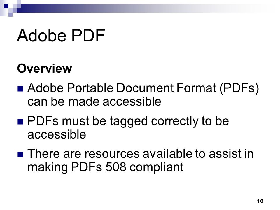 Adobe PDF Overview. Adobe Portable Document Format (PDFs) can be made accessible. PDFs must be tagged correctly to be accessible.