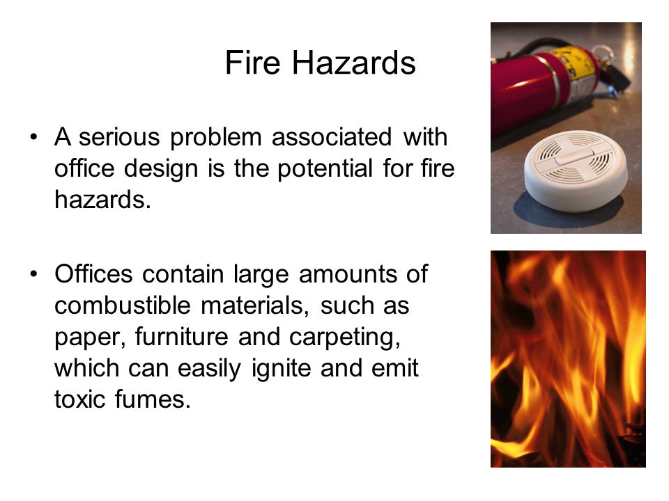 Fire Hazards A serious problem associated with office design is the potential for fire hazards.