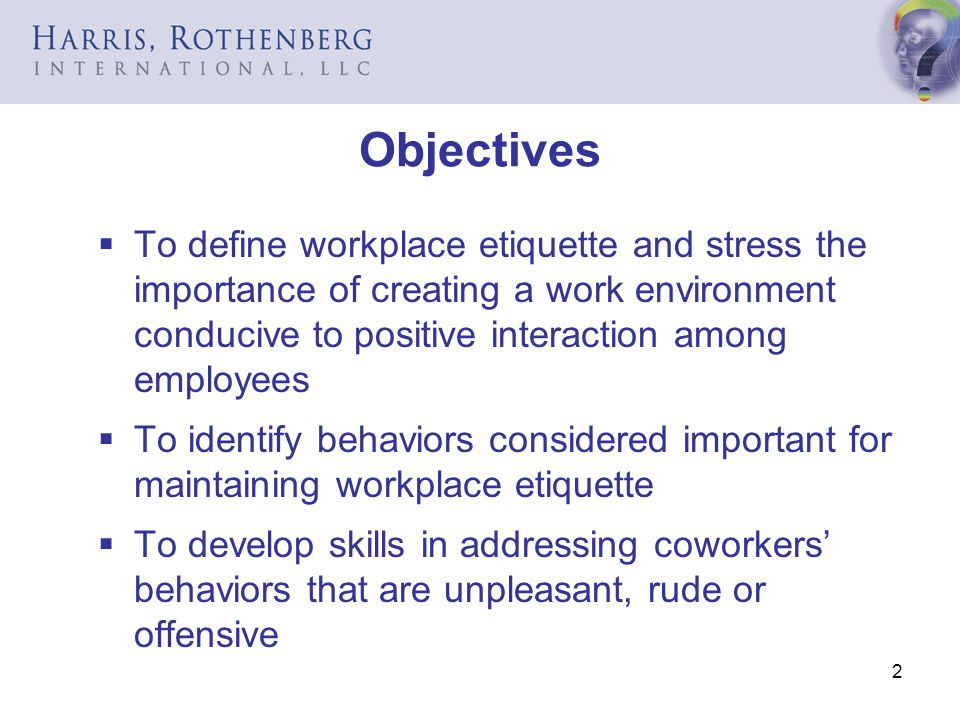 Objectives To define workplace etiquette and stress the importance of creating a work environment conducive to positive interaction among employees.