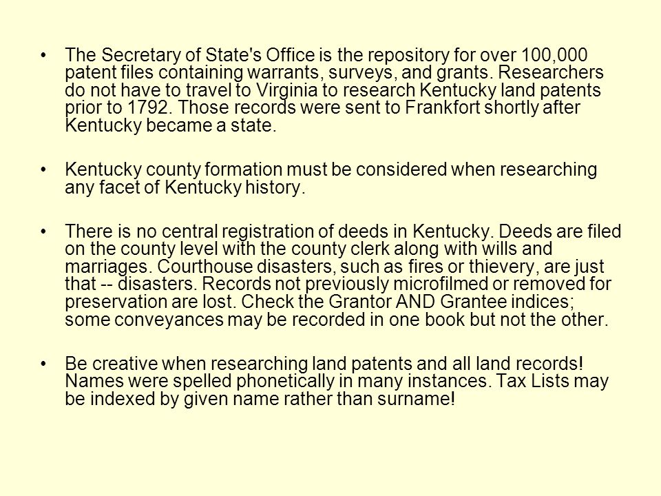The Secretary of State s Office is the repository for over 100,000 patent files containing warrants, surveys, and grants. Researchers do not have to travel to Virginia to research Kentucky land patents prior to 1792. Those records were sent to Frankfort shortly after Kentucky became a state.