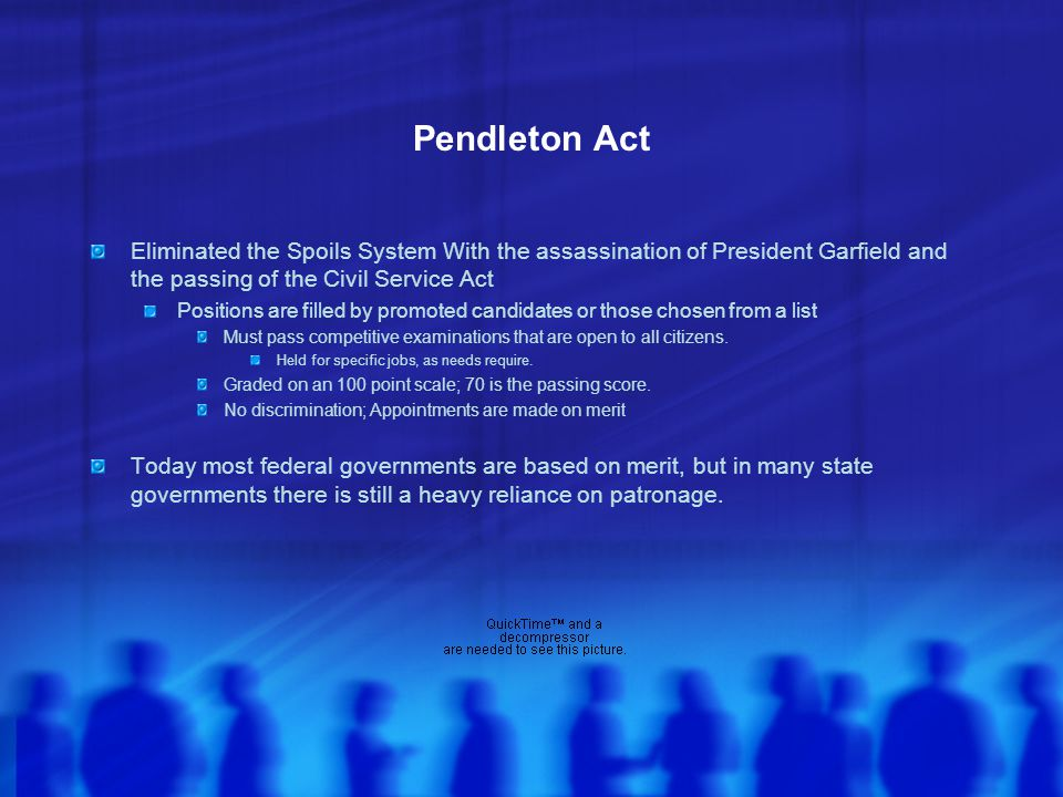 Pendleton Act Eliminated the Spoils System With the assassination of President Garfield and the passing of the Civil Service Act.