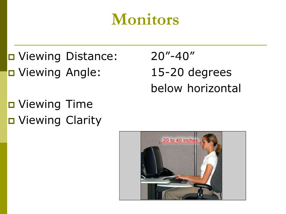 Monitors Viewing Distance: 20 -40 Viewing Angle: 15-20 degrees