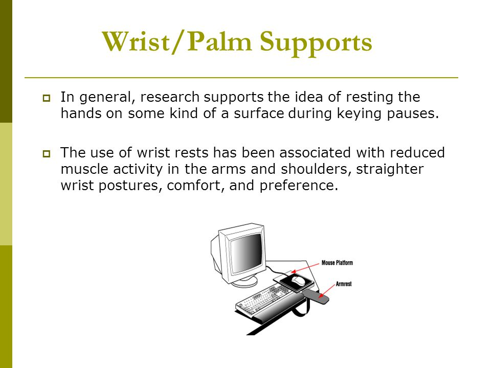 Wrist/Palm Supports In general, research supports the idea of resting the hands on some kind of a surface during keying pauses.