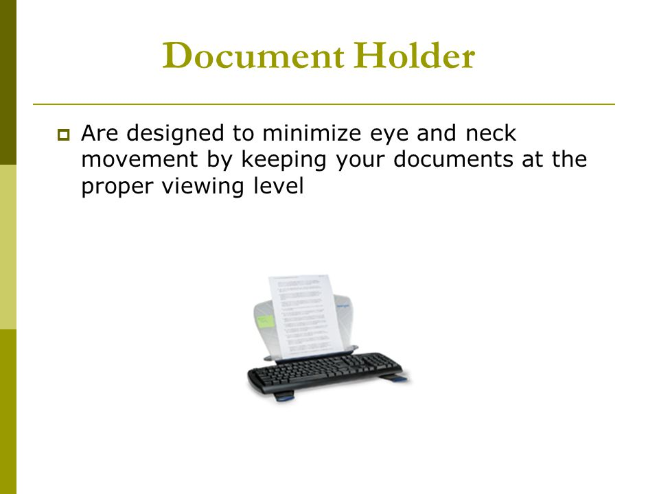 Document Holder Are designed to minimize eye and neck movement by keeping your documents at the proper viewing level.