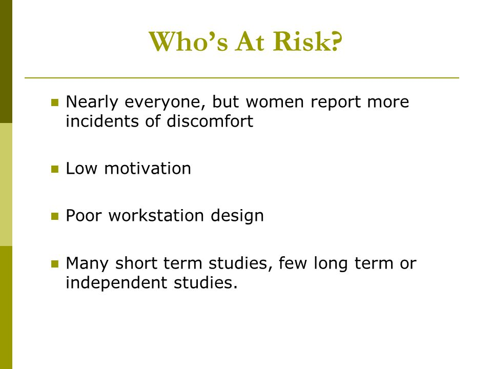 Who's At Risk Nearly everyone, but women report more incidents of discomfort. Low motivation. Poor workstation design.