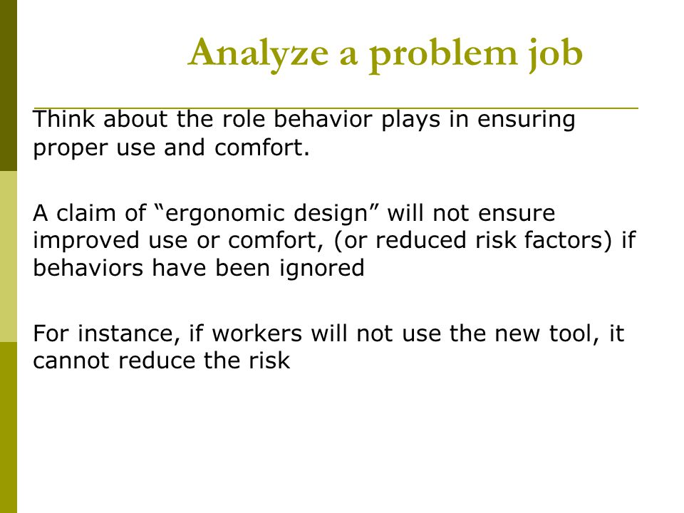 Analyze a problem job Think about the role behavior plays in ensuring proper use and comfort.