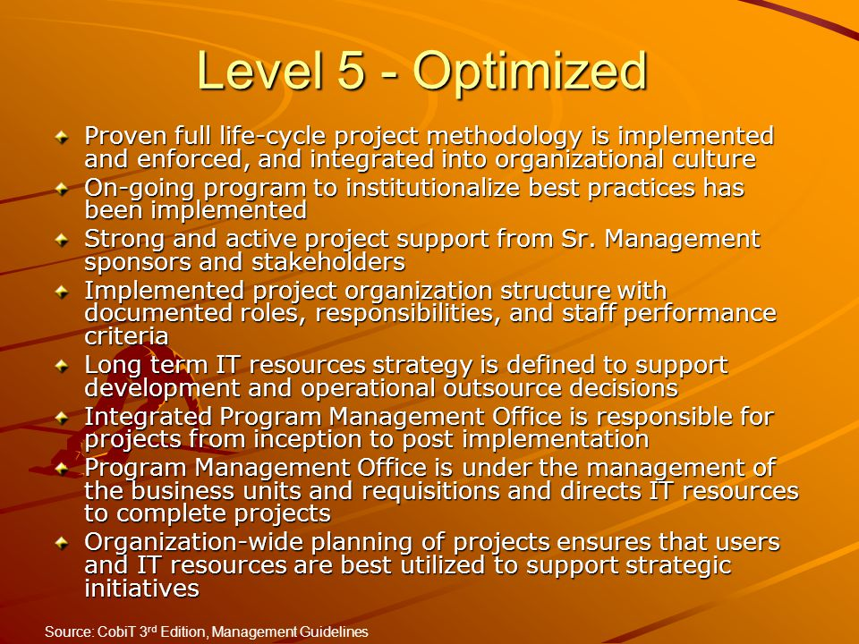 Level 5 - Optimized Proven full life-cycle project methodology is implemented and enforced, and integrated into organizational culture.