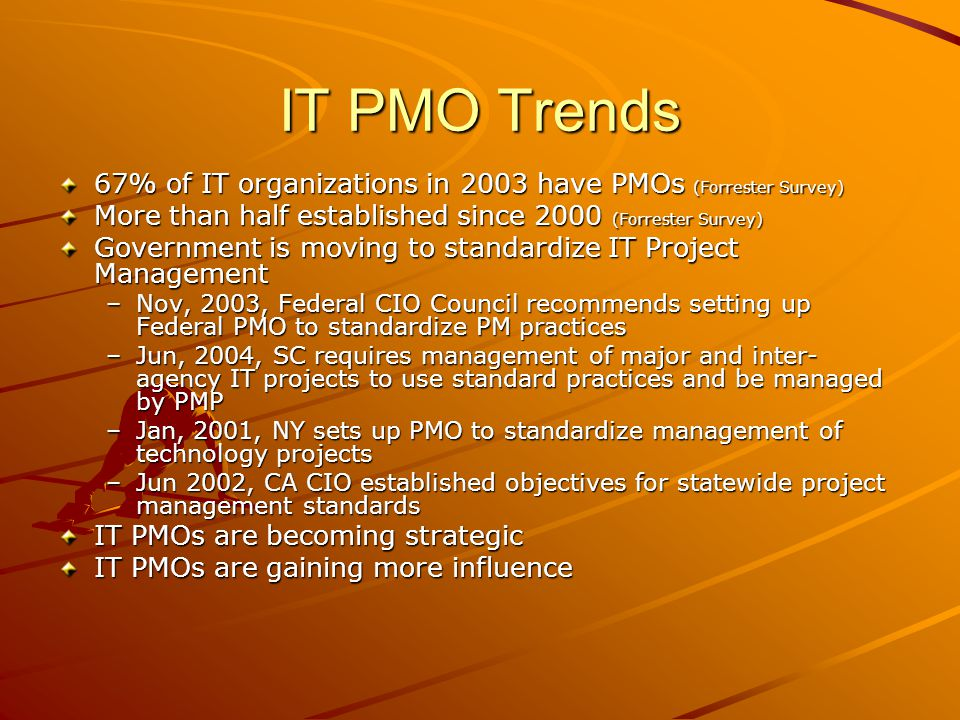 IT PMO Trends 67% of IT organizations in 2003 have PMOs (Forrester Survey) More than half established since 2000 (Forrester Survey)