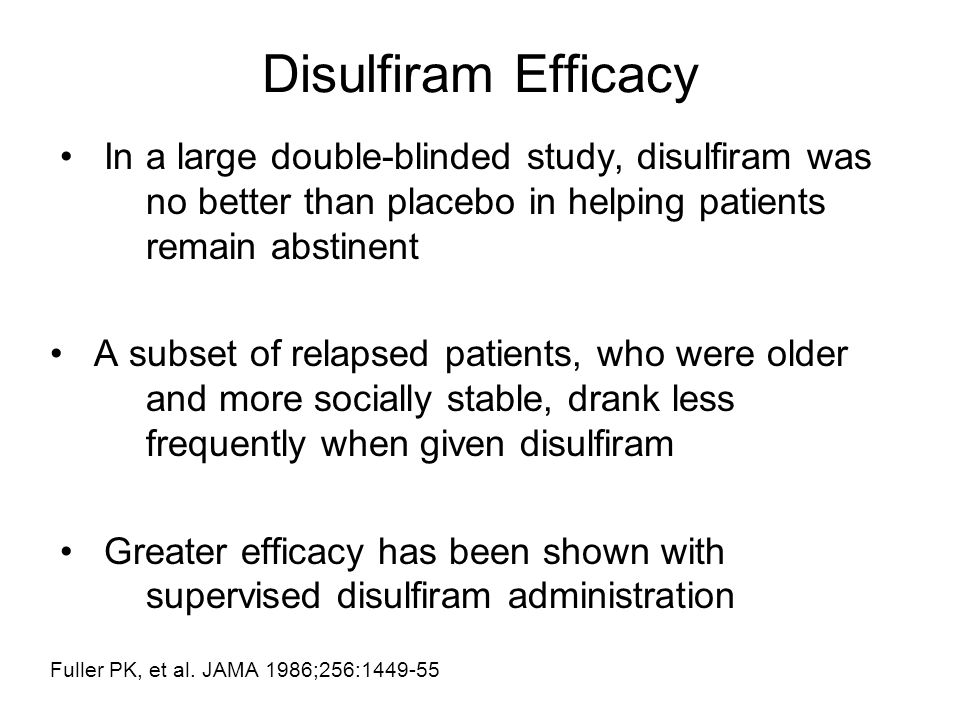Disulfiram Efficacy • In a large double-blinded study, disulfiram was no better than placebo in helping patients remain abstinent.