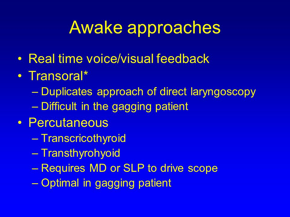 Awake approaches Real time voice/visual feedback Transoral*