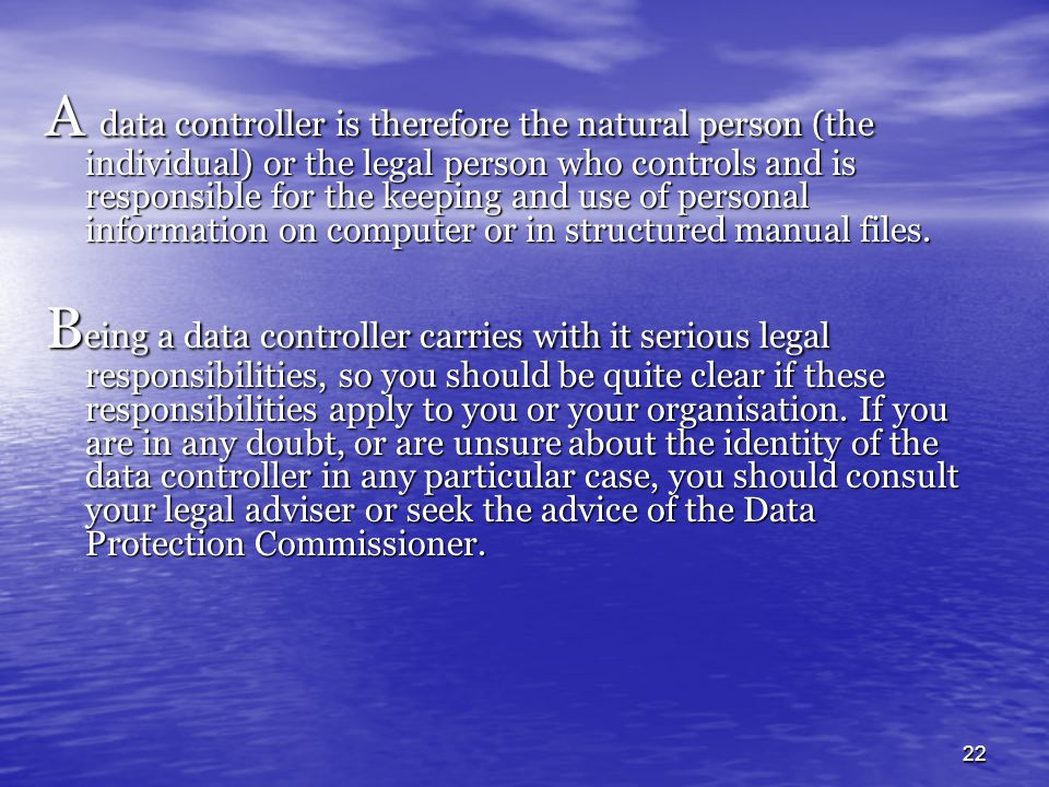 A data controller is therefore the natural person (the individual) or the legal person who controls and is responsible for the keeping and use of personal information on computer or in structured manual files.