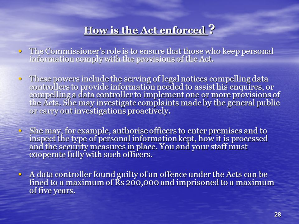 How is the Act enforced The Commissioner s role is to ensure that those who keep personal information comply with the provisions of the Act.