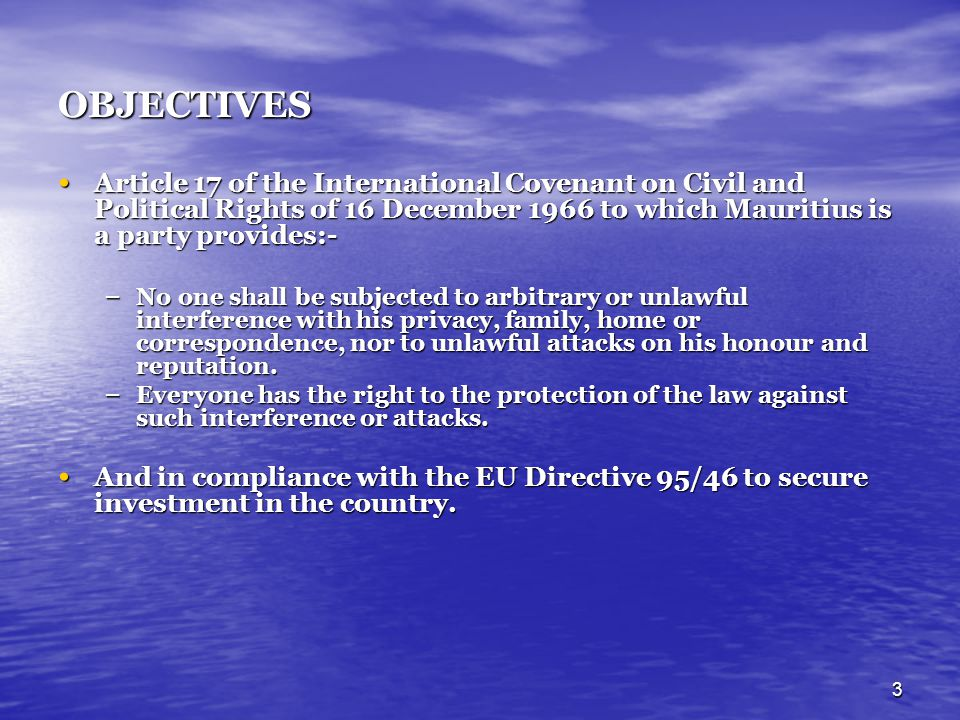 OBJECTIVES Article 17 of the International Covenant on Civil and Political Rights of 16 December 1966 to which Mauritius is a party provides:-