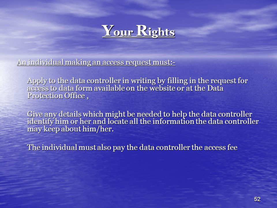 Your Rights An individual making an access request must:-