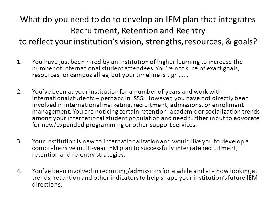 What do you need to do to develop an IEM plan that integrates Recruitment, Retention and Reentry to reflect your institution's vision, strengths, resources, & goals