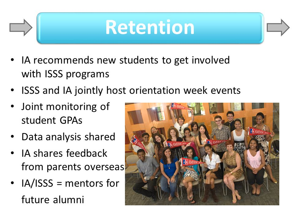 Retention IA recommends new students to get involved with ISSS programs. ISSS and IA jointly host orientation week events.