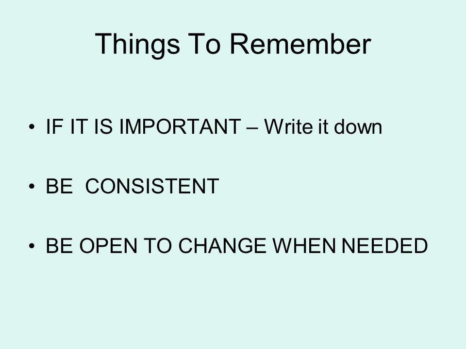 Things To Remember IF IT IS IMPORTANT – Write it down BE CONSISTENT