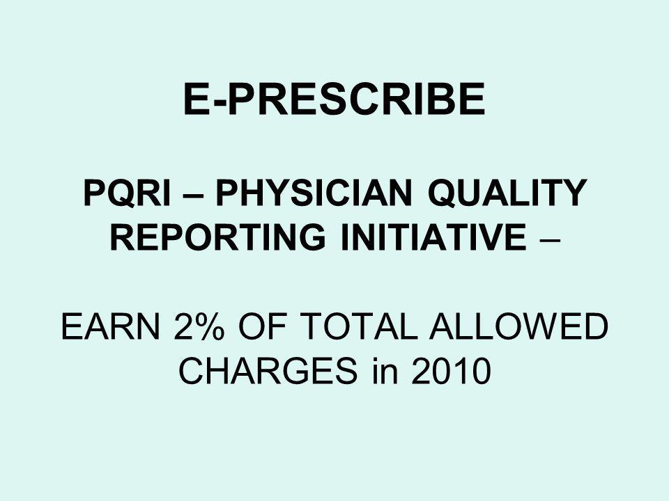 E-PRESCRIBE PQRI – PHYSICIAN QUALITY REPORTING INITIATIVE – EARN 2% OF TOTAL ALLOWED CHARGES in 2010