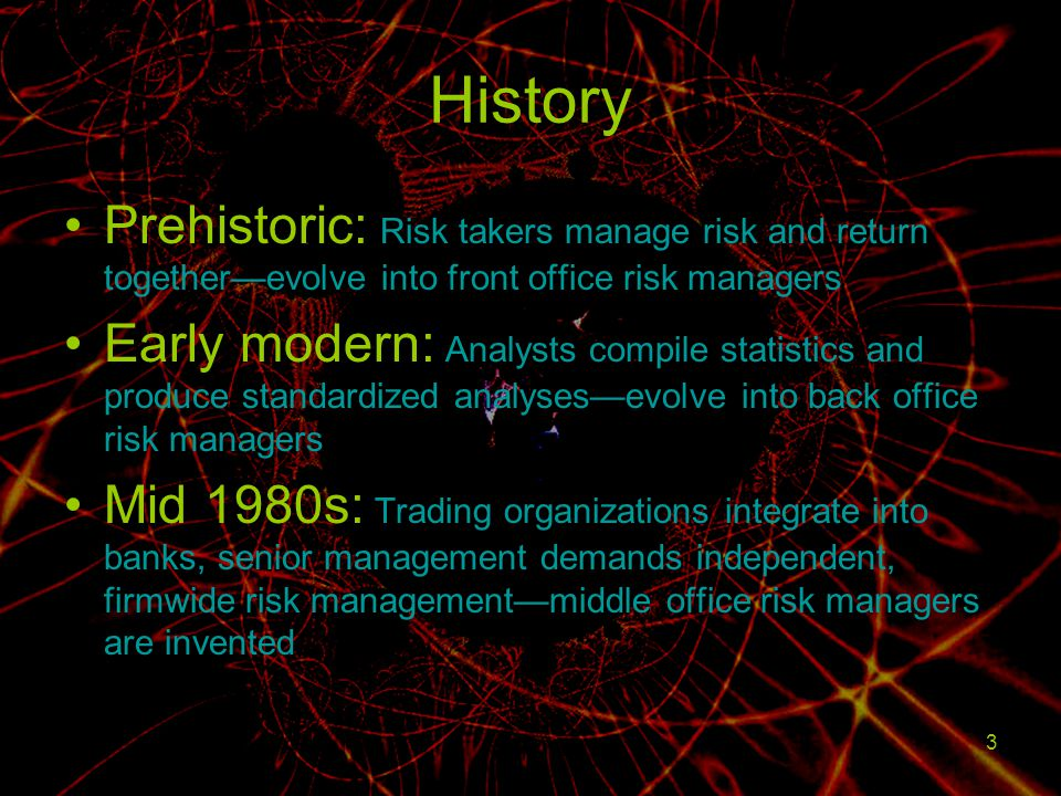 History Prehistoric: Risk takers manage risk and return together—evolve into front office risk managers.