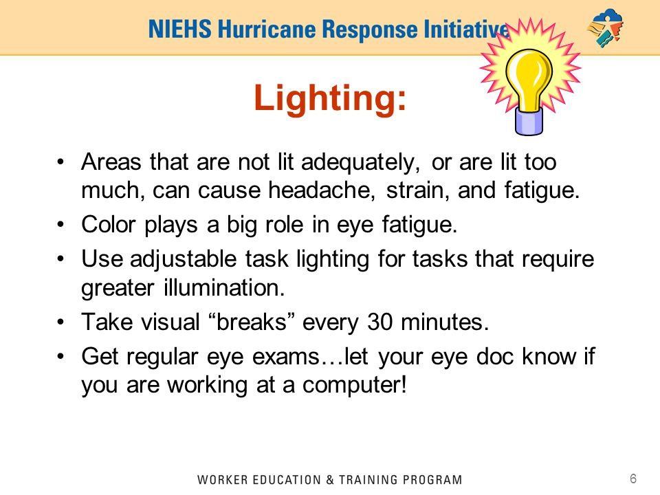 Lighting: Areas that are not lit adequately, or are lit too much, can cause headache, strain, and fatigue.