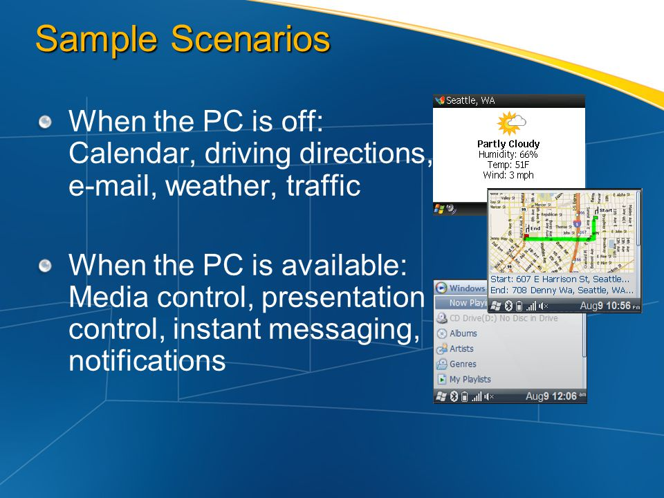 Sample Scenarios When the PC is off: Calendar, driving directions,  , weather, traffic.