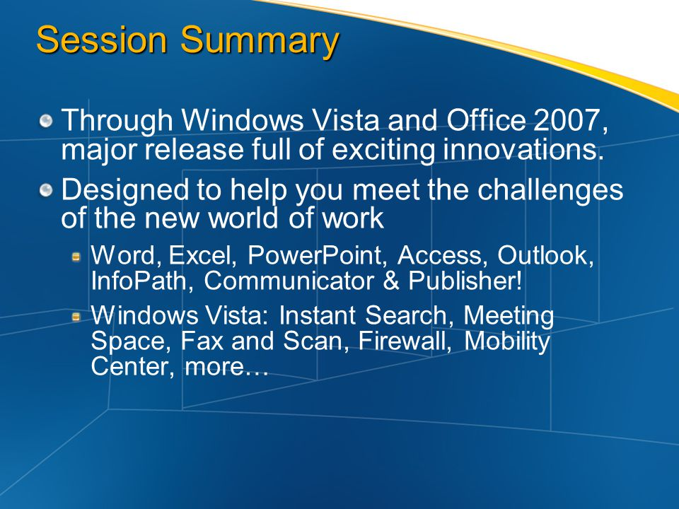 Session Summary Through Windows Vista and Office 2007, major release full of exciting innovations.