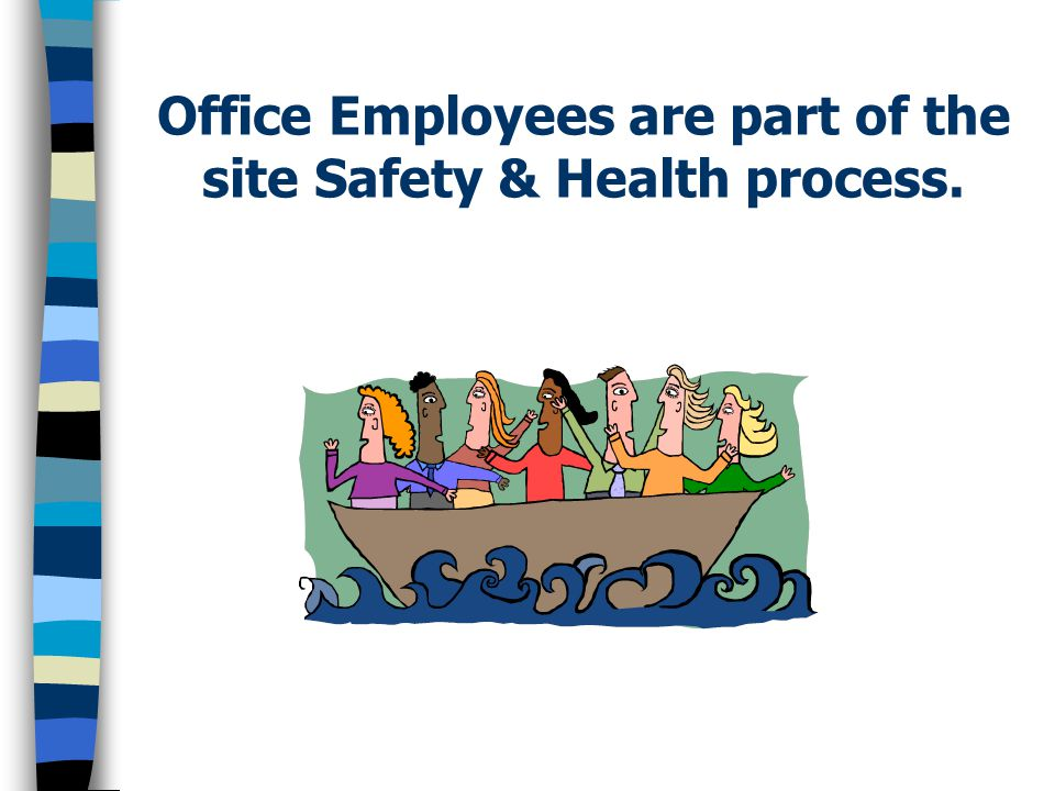 Office Employees are part of the site Safety & Health process.