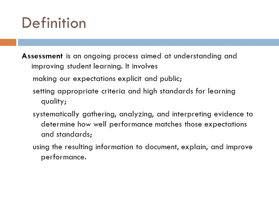 Definition Assessment is an ongoing process aimed at understanding and improving student learning. It involves.
