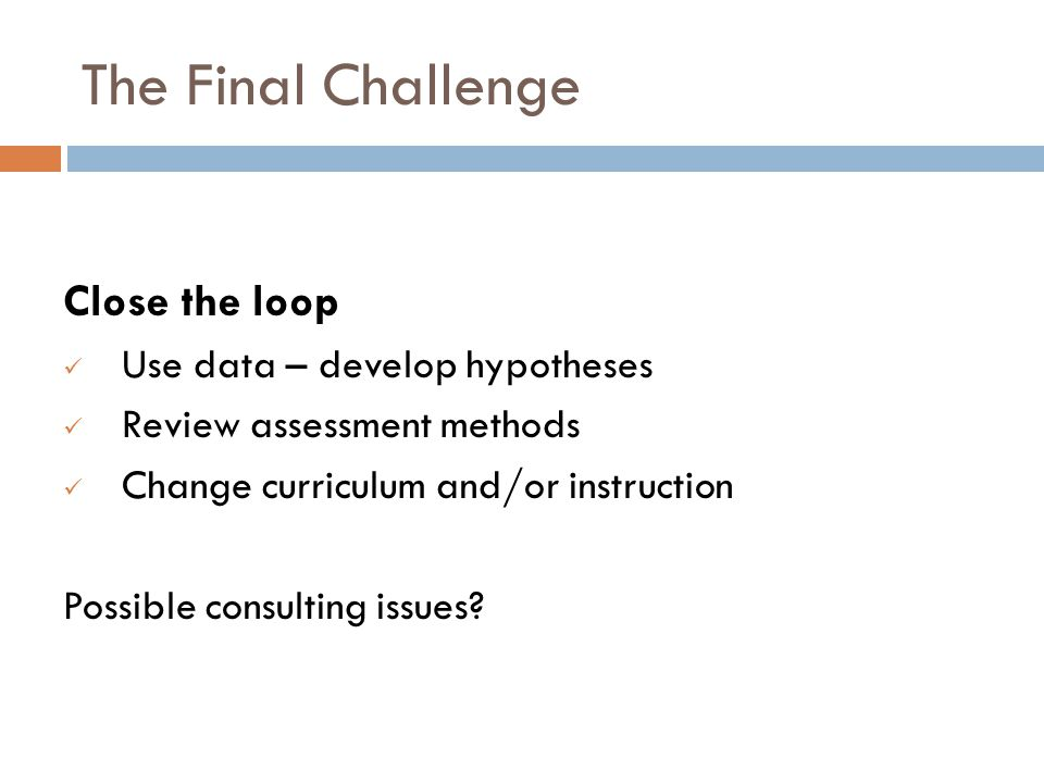The Final Challenge Close the loop Use data – develop hypotheses