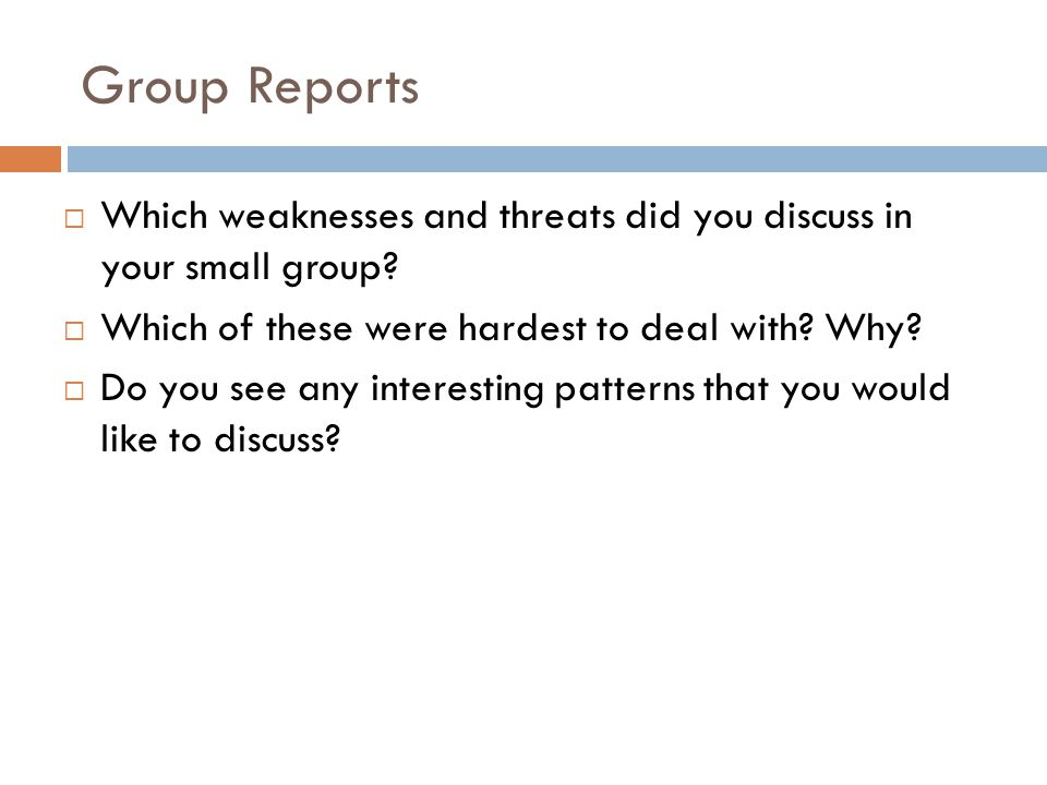 Group Reports Which weaknesses and threats did you discuss in your small group Which of these were hardest to deal with Why