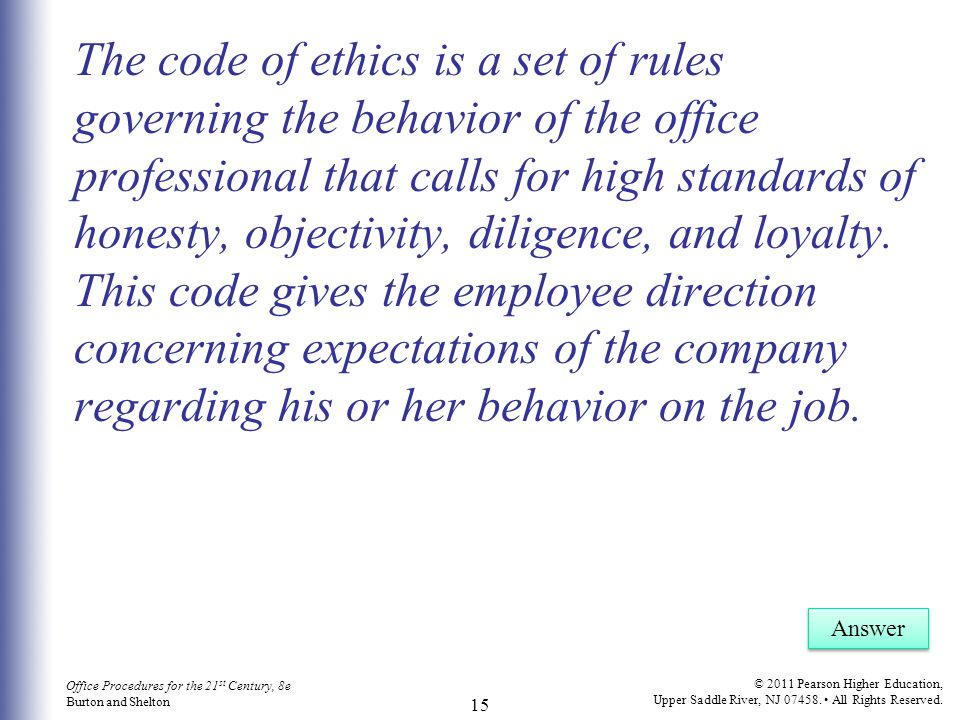 The code of ethics is a set of rules governing the behavior of the office professional that calls for high standards of honesty, objectivity, diligence, and loyalty. This code gives the employee direction concerning expectations of the company regarding his or her behavior on the job.