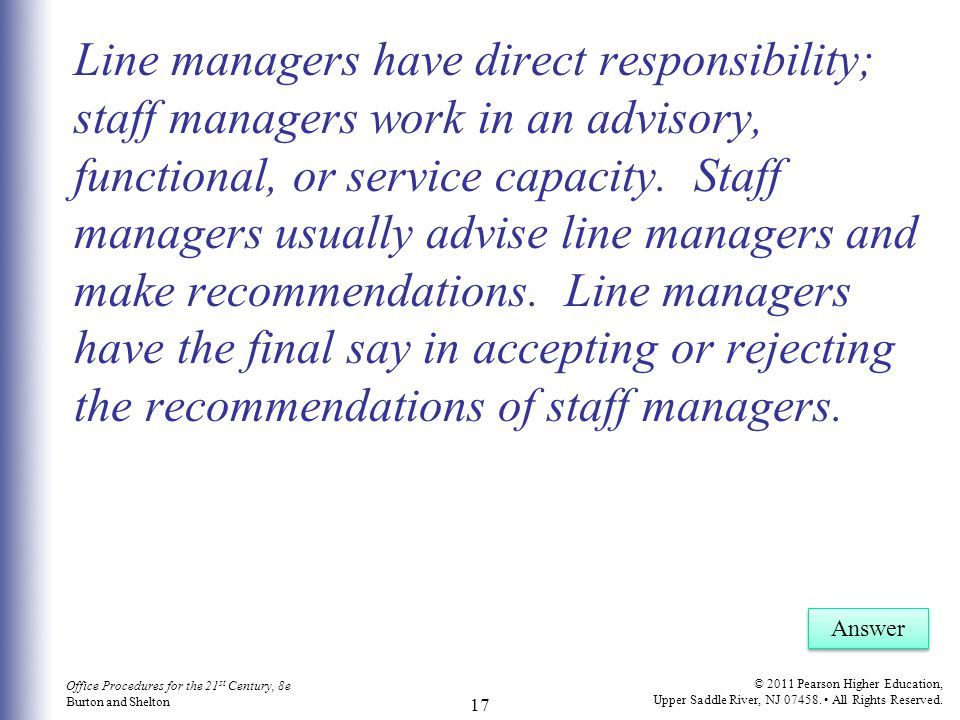 Line managers have direct responsibility; staff managers work in an advisory, functional, or service capacity. Staff managers usually advise line managers and make recommendations. Line managers have the final say in accepting or rejecting the recommendations of staff managers.
