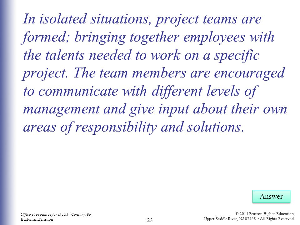 In isolated situations, project teams are formed; bringing together employees with the talents needed to work on a specific project. The team members are encouraged to communicate with different levels of management and give input about their own areas of responsibility and solutions.