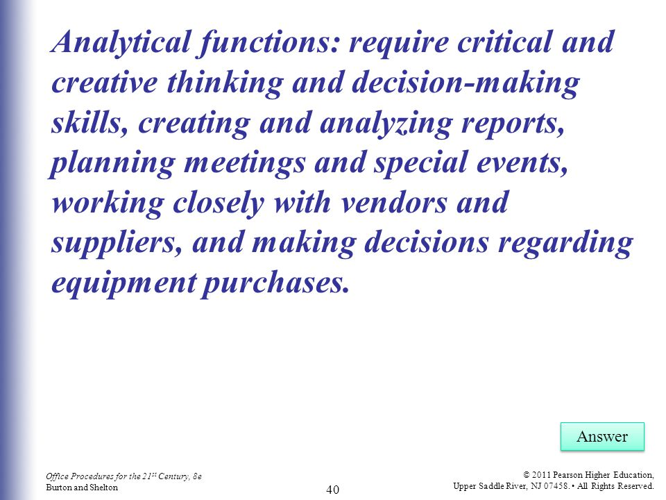 Analytical functions: require critical and creative thinking and decision-making skills, creating and analyzing reports, planning meetings and special events, working closely with vendors and suppliers, and making decisions regarding equipment purchases.