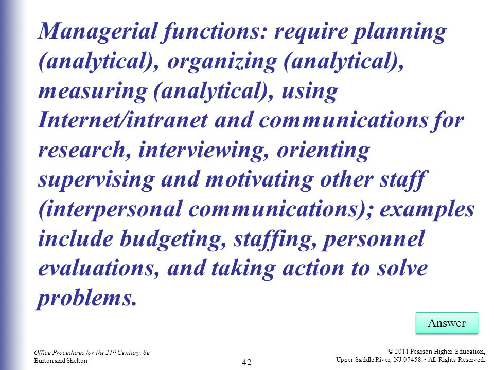 Managerial functions: require planning (analytical), organizing (analytical), measuring (analytical), using Internet/intranet and communications for research, interviewing, orienting supervising and motivating other staff (interpersonal communications); examples include budgeting, staffing, personnel evaluations, and taking action to solve problems.