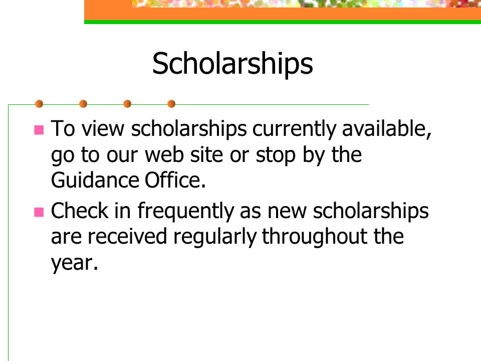 Scholarships To view scholarships currently available, go to our web site or stop by the Guidance Office.