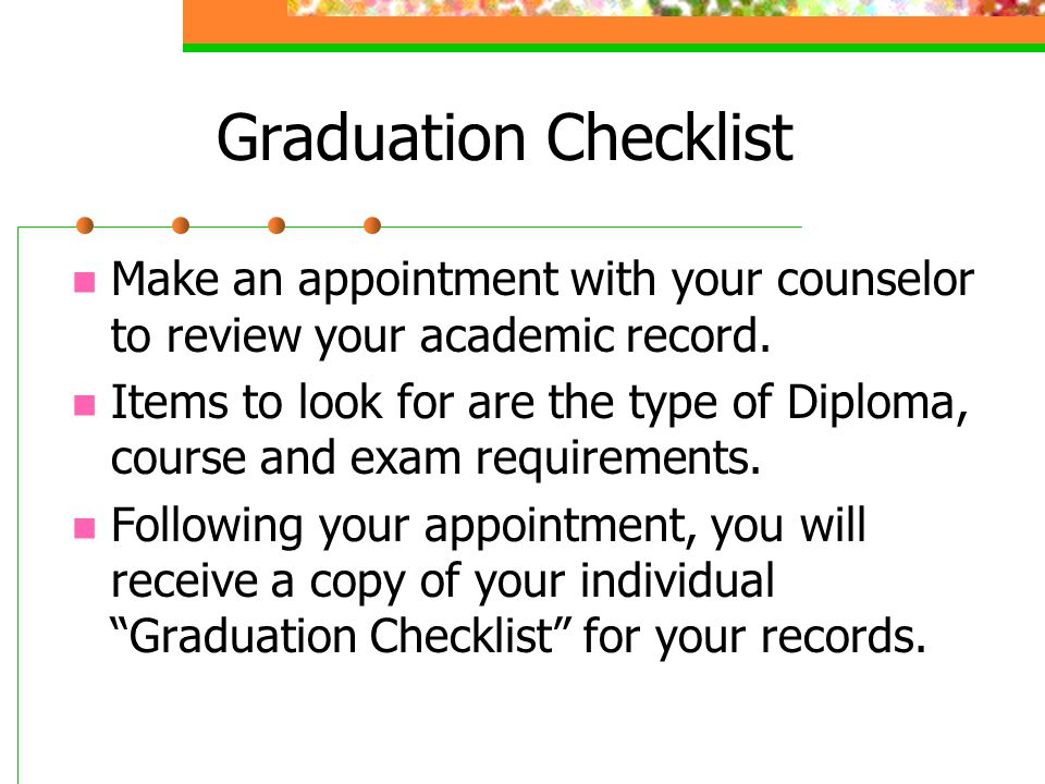 Graduation Checklist Make an appointment with your counselor to review your academic record.