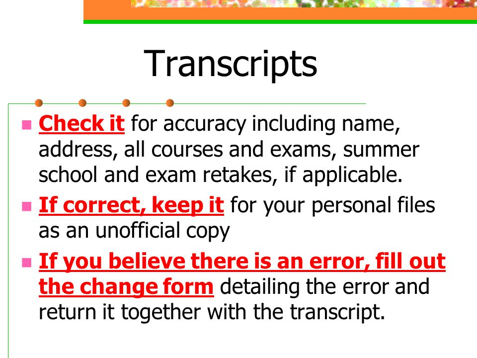 Transcripts Check it for accuracy including name, address, all courses and exams, summer school and exam retakes, if applicable.