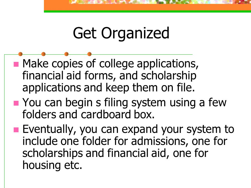 Get Organized Make copies of college applications, financial aid forms, and scholarship applications and keep them on file.
