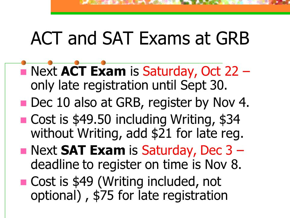 ACT and SAT Exams at GRB Next ACT Exam is Saturday, Oct 22 – only late registration until Sept 30. Dec 10 also at GRB, register by Nov 4.