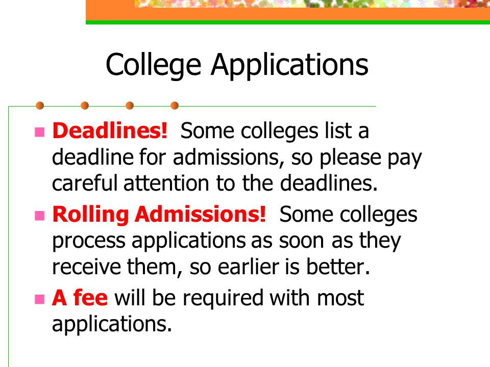 College Applications Deadlines! Some colleges list a deadline for admissions, so please pay careful attention to the deadlines.