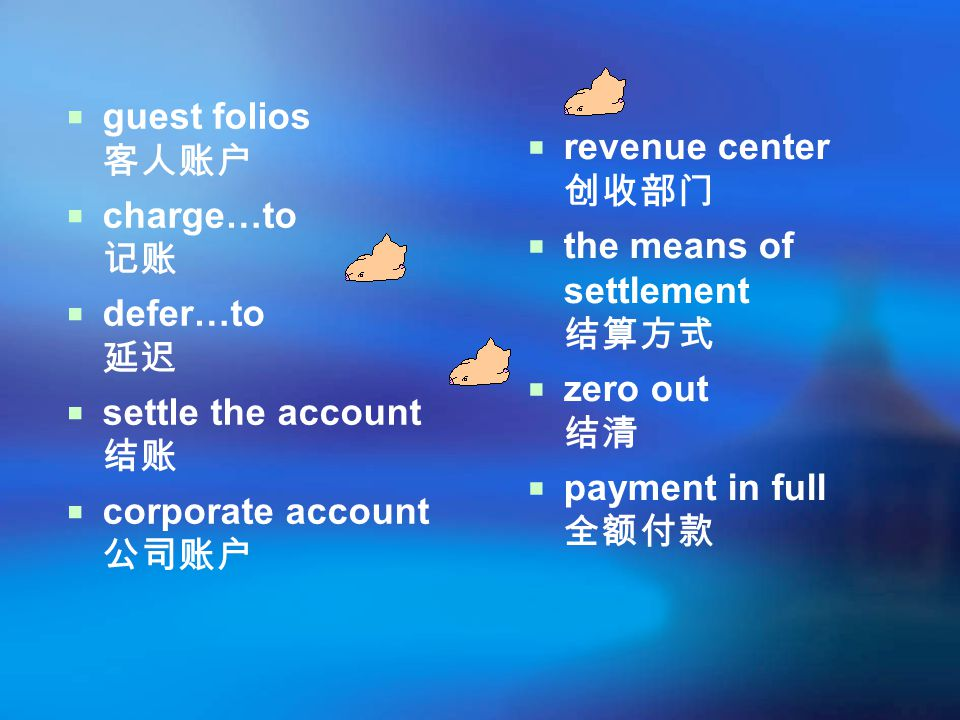 guest folios 客人账户 charge…to 记账. defer…to 延迟. settle the account 结账. corporate account 公司账户. revenue center 创收部门.