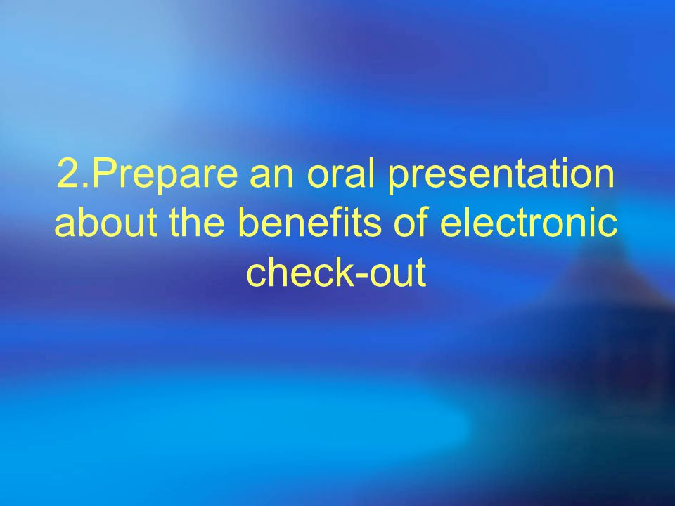 2.Prepare an oral presentation about the benefits of electronic check-out
