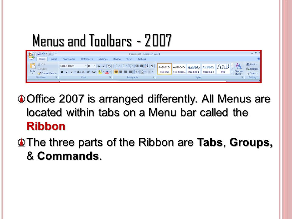 Menus and Toolbars Office 2007 is arranged differently. All Menus are located within tabs on a Menu bar called the Ribbon.